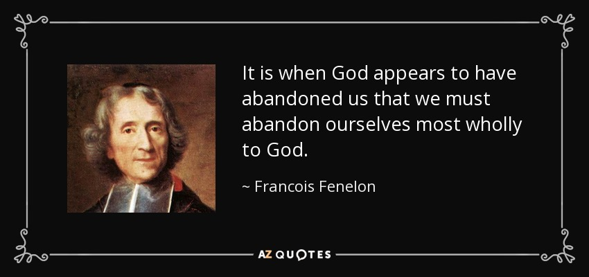 Francois Fenelon Quote It Is When God Appears To Have Abandoned Us That