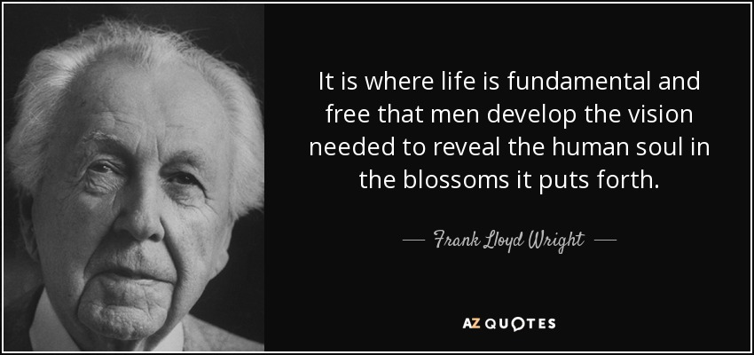It is where life is fundamental and free that men develop the vision needed to reveal the human soul in the blossoms it puts forth. - Frank Lloyd Wright