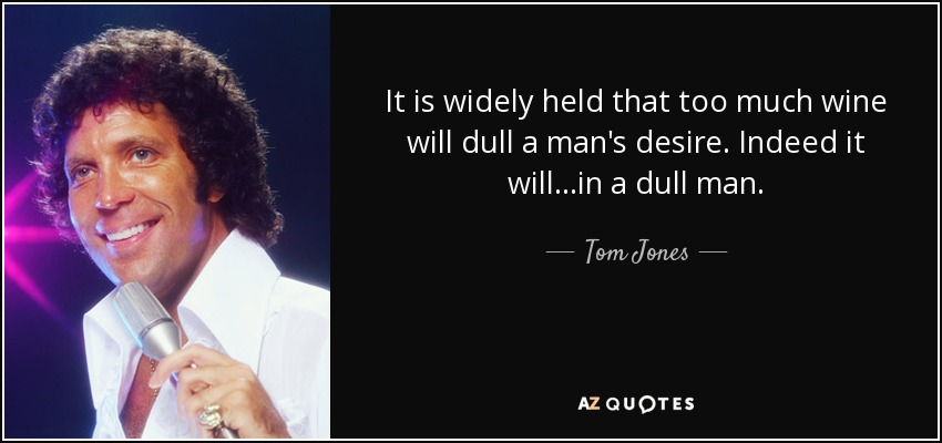 It is widely held that too much wine will dull a man's desire. Indeed it will...in a dull man. - Tom Jones