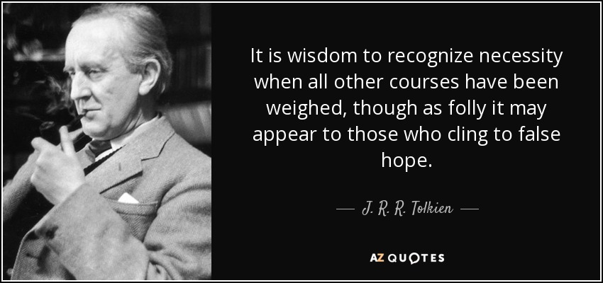 It is wisdom to recognize necessity when all other courses have been weighed, though as folly it may appear to those who cling to false hope. - J. R. R. Tolkien