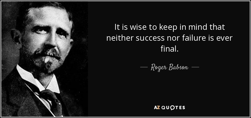 It is wise to keep in mind that neither success nor failure is ever final. - Roger Babson