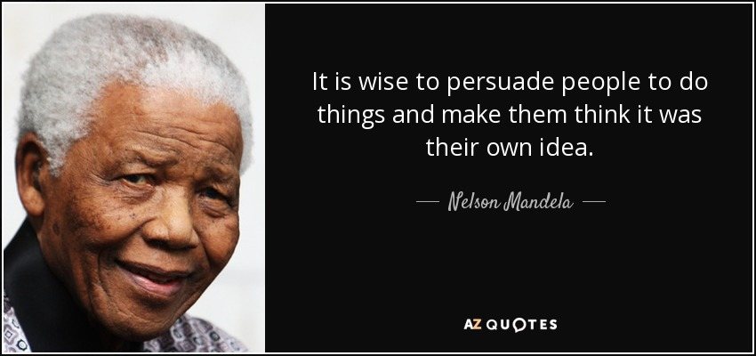 It is wise to persuade people to do things and make them think it was their own idea. - Nelson Mandela