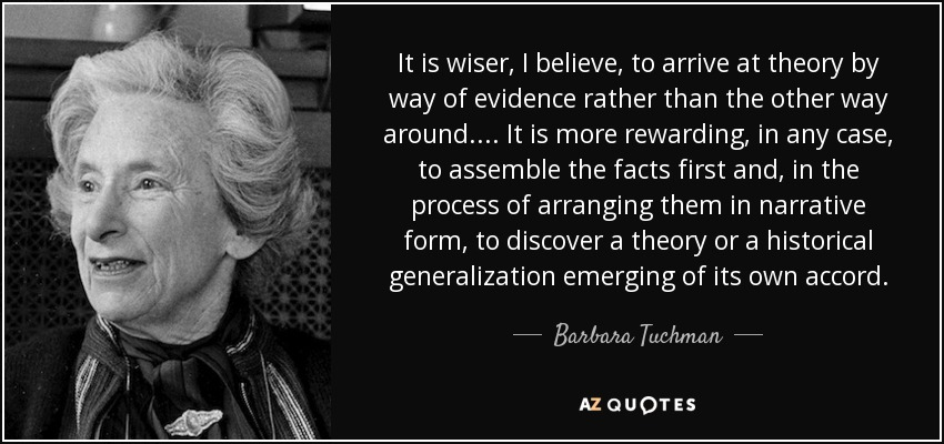 It is wiser, I believe, to arrive at theory by way of evidence rather than the other way around.... It is more rewarding, in any case, to assemble the facts first and, in the process of arranging them in narrative form, to discover a theory or a historical generalization emerging of its own accord. - Barbara Tuchman