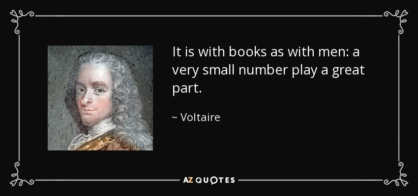 It is with books as with men: a very small number play a great part. - Voltaire