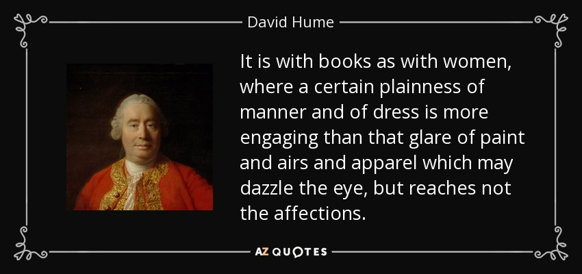 It is with books as with women, where a certain plainness of manner and of dress is more engaging than that glare of paint and airs and apparel which may dazzle the eye, but reaches not the affections. - David Hume