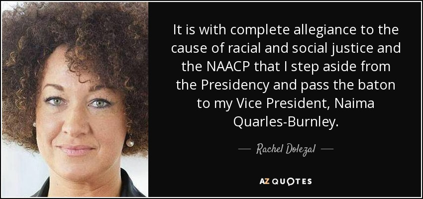 It is with complete allegiance to the cause of racial and social justice and the NAACP that I step aside from the Presidency and pass the baton to my Vice President, Naima Quarles-Burnley. - Rachel Dolezal