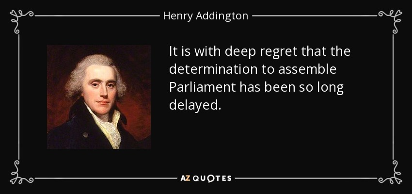It is with deep regret that the determination to assemble Parliament has been so long delayed. - Henry Addington, 1st Viscount Sidmouth