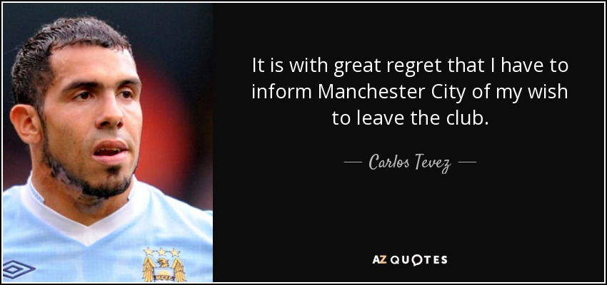 It is with great regret that I have to inform Manchester City of my wish to leave the club. - Carlos Tevez