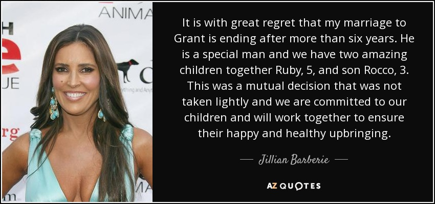 It is with great regret that my marriage to Grant is ending after more than six years. He is a special man and we have two amazing children together Ruby, 5, and son Rocco, 3. This was a mutual decision that was not taken lightly and we are committed to our children and will work together to ensure their happy and healthy upbringing. - Jillian Barberie