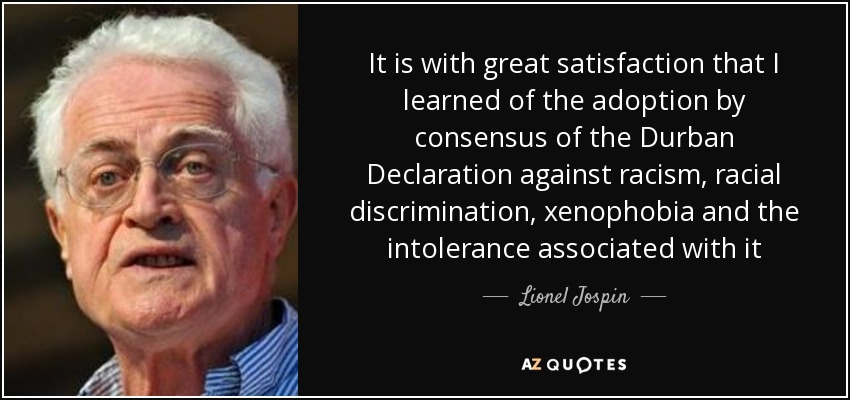 It is with great satisfaction that I learned of the adoption by consensus of the Durban Declaration against racism, racial discrimination, xenophobia and the intolerance associated with it - Lionel Jospin