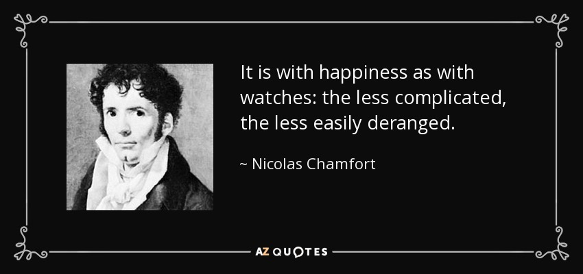 It is with happiness as with watches: the less complicated, the less easily deranged. - Nicolas Chamfort