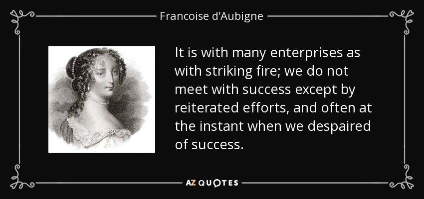 It is with many enterprises as with striking fire; we do not meet with success except by reiterated efforts, and often at the instant when we despaired of success. - Francoise d'Aubigne, Marquise de Maintenon
