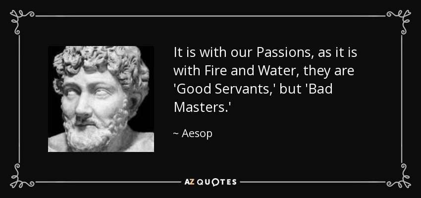 It is with our Passions, as it is with Fire and Water, they are 'Good Servants,' but 'Bad Masters.' - Aesop