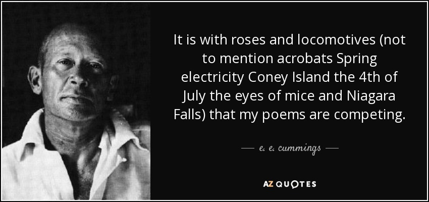 It is with roses and locomotives (not to mention acrobats Spring electricity Coney Island the 4th of July the eyes of mice and Niagara Falls) that my poems are competing. - e. e. cummings