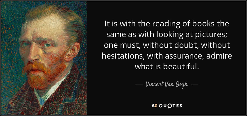 It is with the reading of books the same as with looking at pictures; one must, without doubt, without hesitations, with assurance, admire what is beautiful. - Vincent Van Gogh