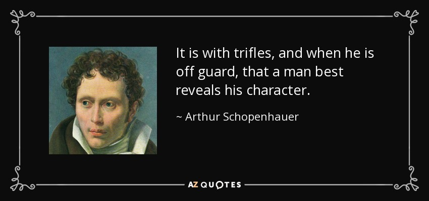 It is with trifles, and when he is off guard, that a man best reveals his character. - Arthur Schopenhauer