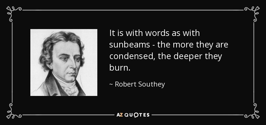 It is with words as with sunbeams - the more they are condensed, the deeper they burn. - Robert Southey