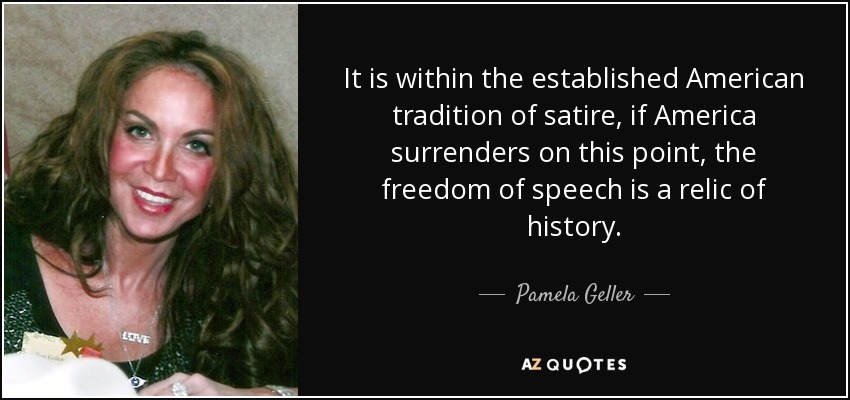 It is within the established American tradition of satire, if America surrenders on this point, the freedom of speech is a relic of history. - Pamela Geller