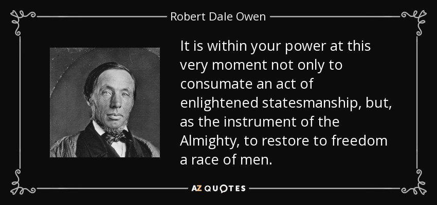 It is within your power at this very moment not only to consumate an act of enlightened statesmanship, but, as the instrument of the Almighty, to restore to freedom a race of men. - Robert Dale Owen
