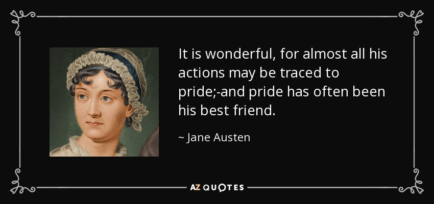 It is wonderful, for almost all his actions may be traced to pride;-and pride has often been his best friend. - Jane Austen