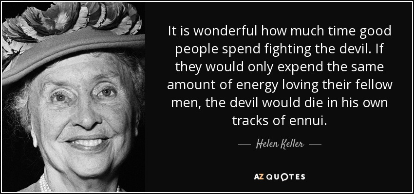 It is wonderful how much time good people spend fighting the devil. If they would only expend the same amount of energy loving their fellow men, the devil would die in his own tracks of ennui. - Helen Keller
