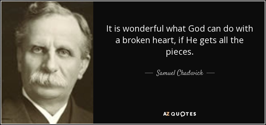 It is wonderful what God can do with a broken heart, if He gets all the pieces. - Samuel Chadwick