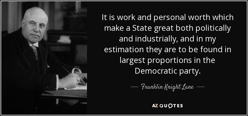 It is work and personal worth which make a State great both politically and industrially, and in my estimation they are to be found in largest proportions in the Democratic party. - Franklin Knight Lane
