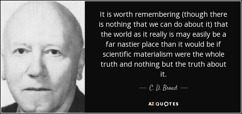 It is worth remembering (though there is nothing that we can do about it) that the world as it really is may easily be a far nastier place than it would be if scientific materialism were the whole truth and nothing but the truth about it. - C. D. Broad