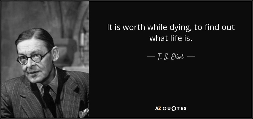 It is worth while dying, to find out what life is. - T. S. Eliot