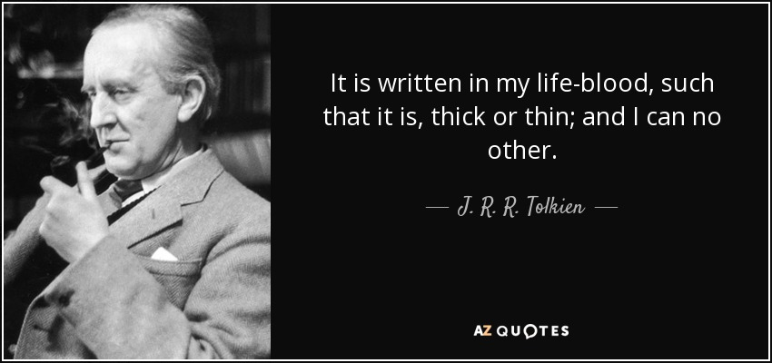 It is written in my life-blood, such that it is, thick or thin; and I can no other. - J. R. R. Tolkien