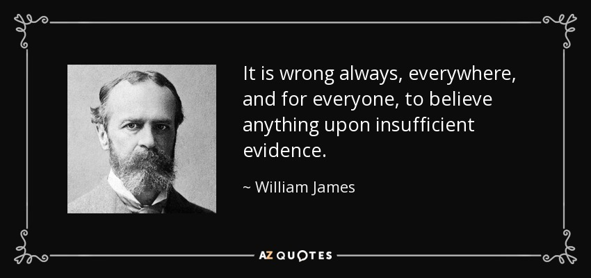 It is wrong always, everywhere, and for everyone, to believe anything upon insufficient evidence. - William James