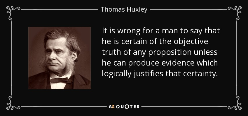 It is wrong for a man to say that he is certain of the objective truth of any proposition unless he can produce evidence which logically justifies that certainty. - Thomas Huxley