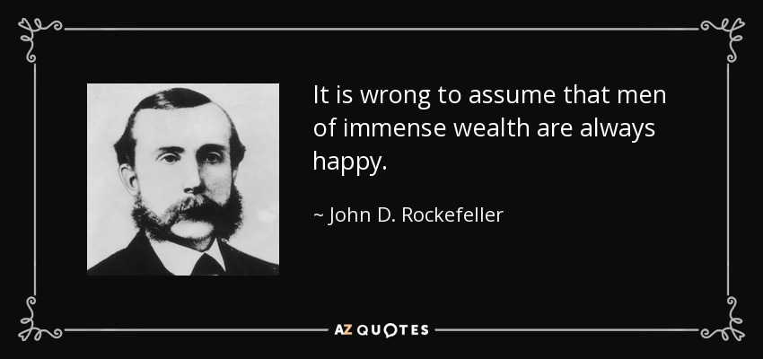 It is wrong to assume that men of immense wealth are always happy. - John D. Rockefeller