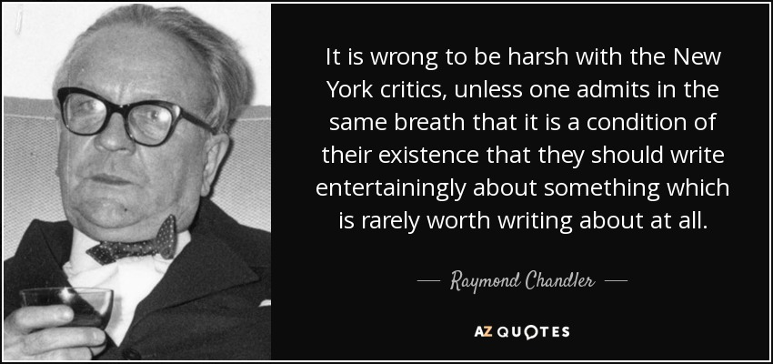 It is wrong to be harsh with the New York critics, unless one admits in the same breath that it is a condition of their existence that they should write entertainingly about something which is rarely worth writing about at all. - Raymond Chandler