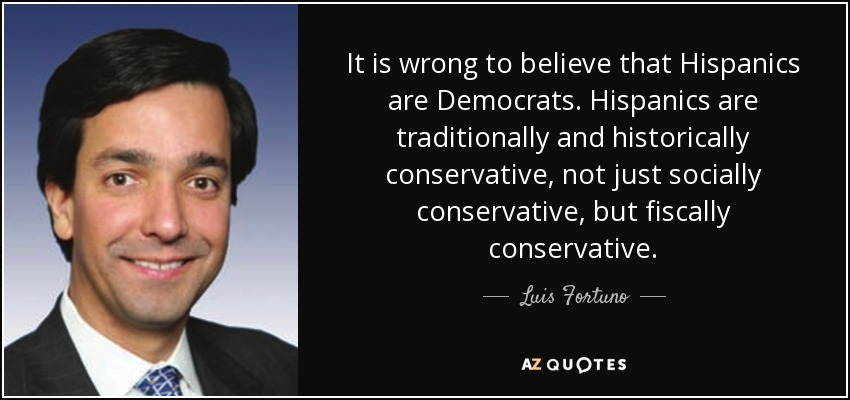 It is wrong to believe that Hispanics are Democrats. Hispanics are traditionally and historically conservative, not just socially conservative, but fiscally conservative. - Luis Fortuno
