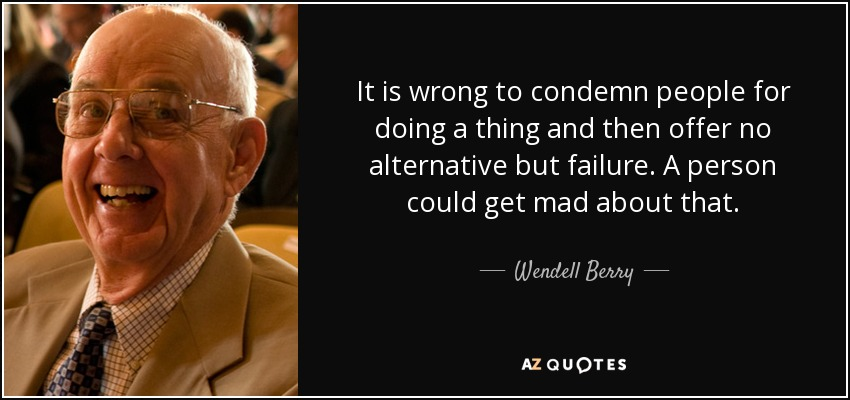 It is wrong to condemn people for doing a thing and then offer no alternative but failure. A person could get mad about that. - Wendell Berry