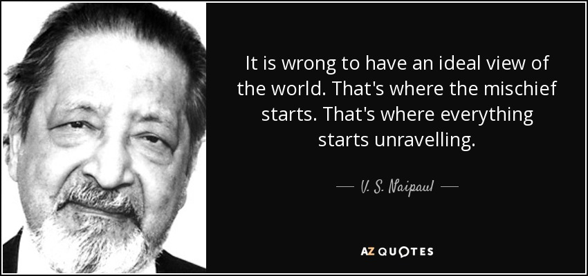 It is wrong to have an ideal view of the world. That's where the mischief starts. That's where everything starts unravelling. - V. S. Naipaul