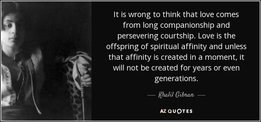 It is wrong to think that love comes from long companionship and persevering courtship. Love is the offspring of spiritual affinity and unless that affinity is created in a moment, it will not be created for years or even generations. - Khalil Gibran
