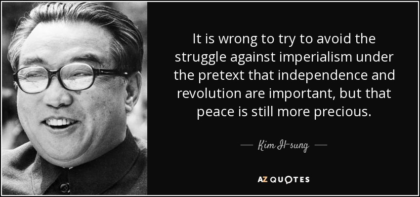 It is wrong to try to avoid the struggle against imperialism under the pretext that independence and revolution are important, but that peace is still more precious. - Kim Il-sung
