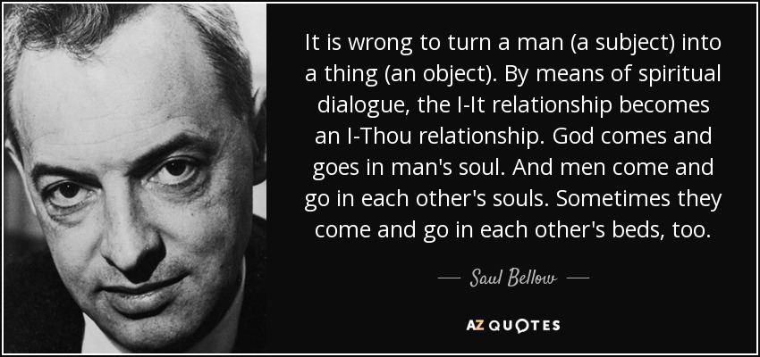 It is wrong to turn a man (a subject) into a thing (an object). By means of spiritual dialogue, the I-It relationship becomes an I-Thou relationship. God comes and goes in man's soul. And men come and go in each other's souls. Sometimes they come and go in each other's beds, too. - Saul Bellow
