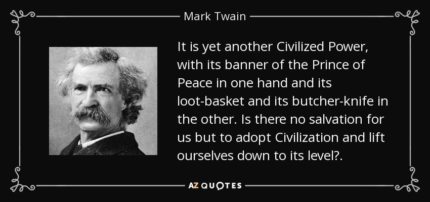 It is yet another Civilized Power, with its banner of the Prince of Peace in one hand and its loot-basket and its butcher-knife in the other. Is there no salvation for us but to adopt Civilization and lift ourselves down to its level?. - Mark Twain