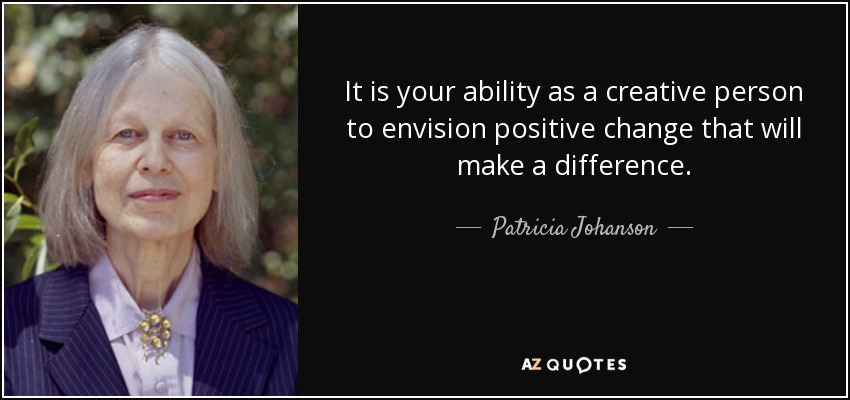 It is your ability as a creative person to envision positive change that will make a difference. - Patricia Johanson