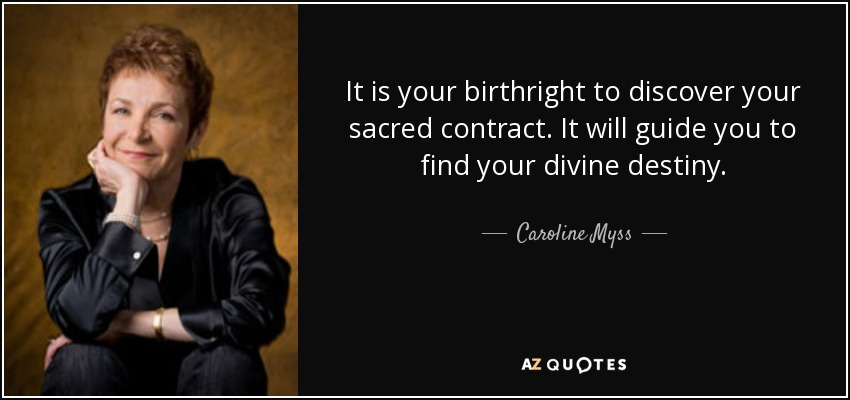 It is your birthright to discover your sacred contract. It will guide you to find your divine destiny. - Caroline Myss