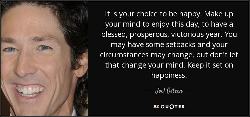 It is your choice to be happy. Make up your mind to enjoy this day, to have a blessed, prosperous, victorious year. You may have some setbacks and your circumstances may change, but don't let that change your mind. Keep it set on happiness. - Joel Osteen