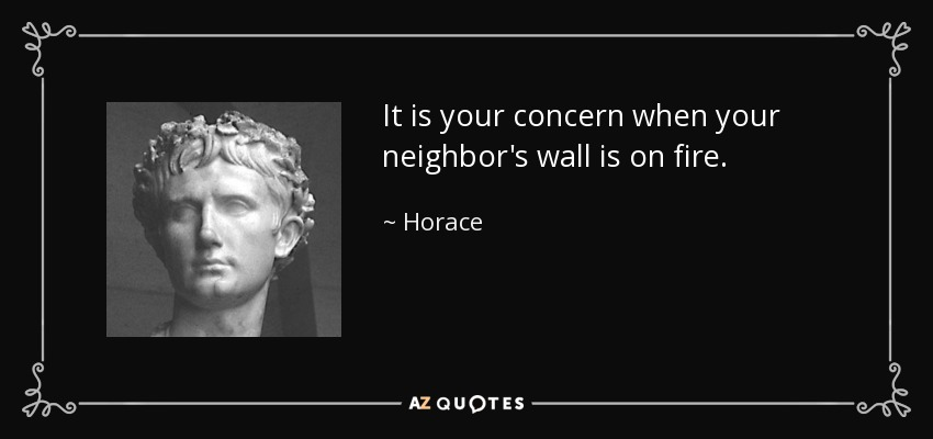 It is your concern when your neighbor's wall is on fire. - Horace