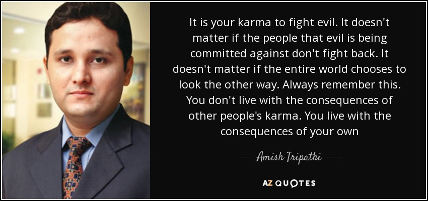 It is your karma to fight evil. It doesn't matter if the people that evil is being committed against don't fight back. It doesn't matter if the entire world chooses to look the other way. Always remember this. You don't live with the consequences of other people's karma. You live with the consequences of your own - Amish Tripathi