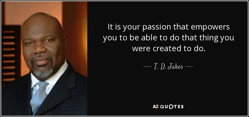 It is your passion that empowers you to be able to do that thing you were created to do. - T. D. Jakes