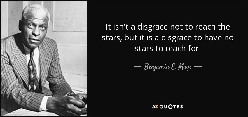 It isn't a disgrace not to reach the stars, but it is a disgrace to have no stars to reach for. - Benjamin E. Mays
