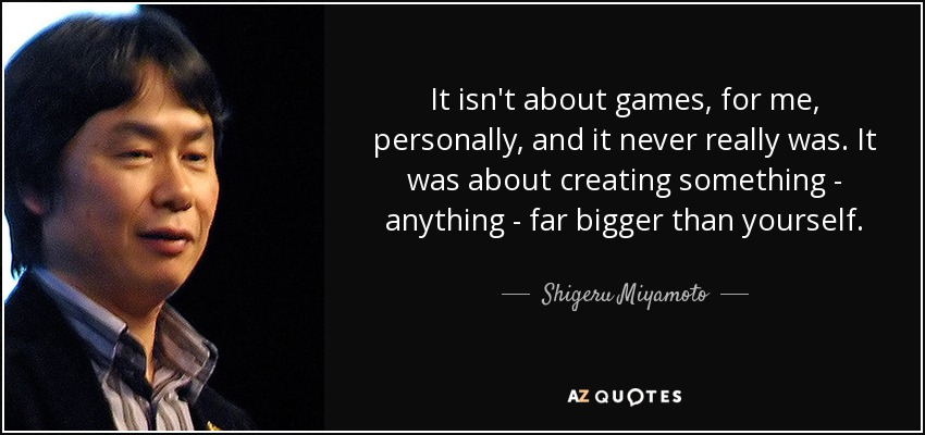 It isn't about games, for me, personally, and it never really was. It was about creating something - anything - far bigger than yourself. - Shigeru Miyamoto