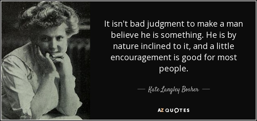 It isn't bad judgment to make a man believe he is something. He is by nature inclined to it, and a little encouragement is good for most people. - Kate Langley Bosher